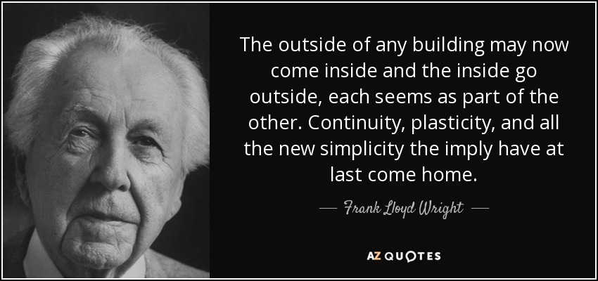 The outside of any building may now come inside and the inside go outside, each seems as part of the other. Continuity, plasticity, and all the new simplicity the imply have at last come home. - Frank Lloyd Wright