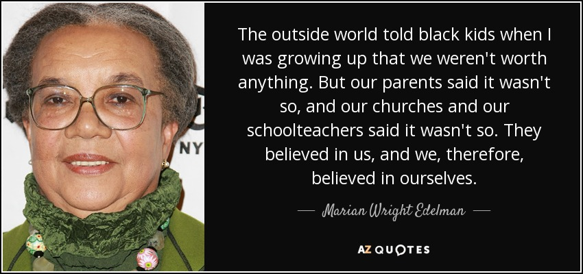 The outside world told black kids when I was growing up that we weren't worth anything. But our parents said it wasn't so, and our churches and our schoolteachers said it wasn't so. They believed in us, and we, therefore, believed in ourselves. - Marian Wright Edelman