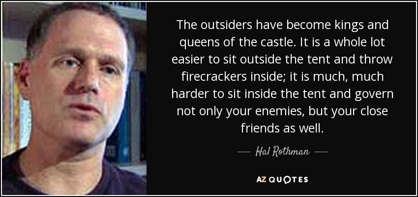 The outsiders have become kings and queens of the castle. It is a whole lot easier to sit outside the tent and throw firecrackers inside; it is much, much harder to sit inside the tent and govern not only your enemies, but your close friends as well. - Hal Rothman