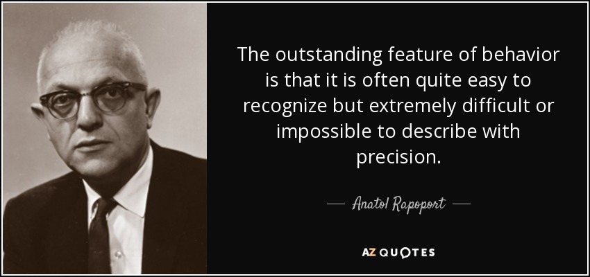The outstanding feature of behavior is that it is often quite easy to recognize but extremely difficult or impossible to describe with precision. - Anatol Rapoport