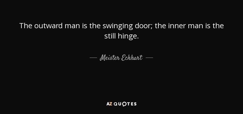 The outward man is the swinging door; the inner man is the still hinge. - Meister Eckhart