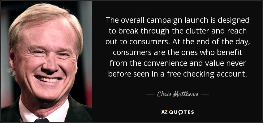 The overall campaign launch is designed to break through the clutter and reach out to consumers. At the end of the day, consumers are the ones who benefit from the convenience and value never before seen in a free checking account. - Chris Matthews