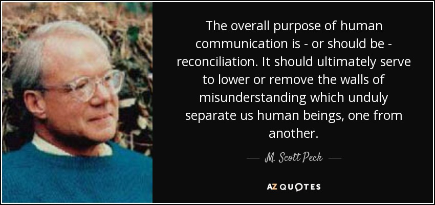 The overall purpose of human communication is - or should be - reconciliation. It should ultimately serve to lower or remove the walls of misunderstanding which unduly separate us human beings, one from another. - M. Scott Peck