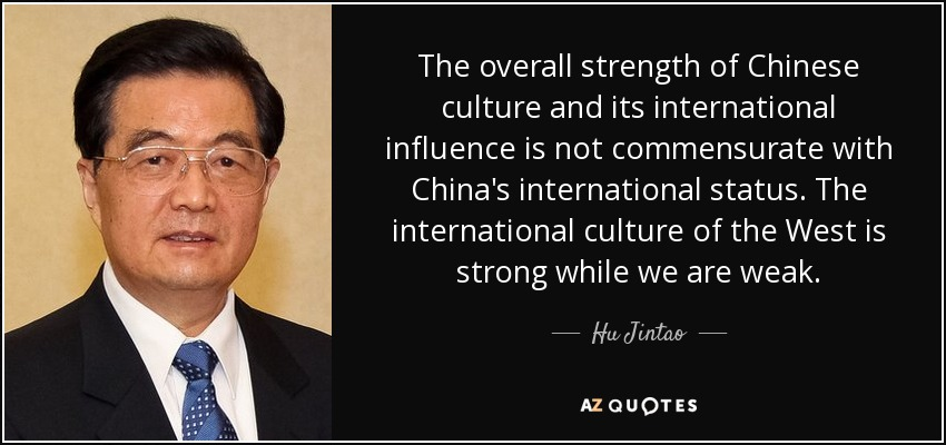 The overall strength of Chinese culture and its international influence is not commensurate with China's international status. The international culture of the West is strong while we are weak. - Hu Jintao