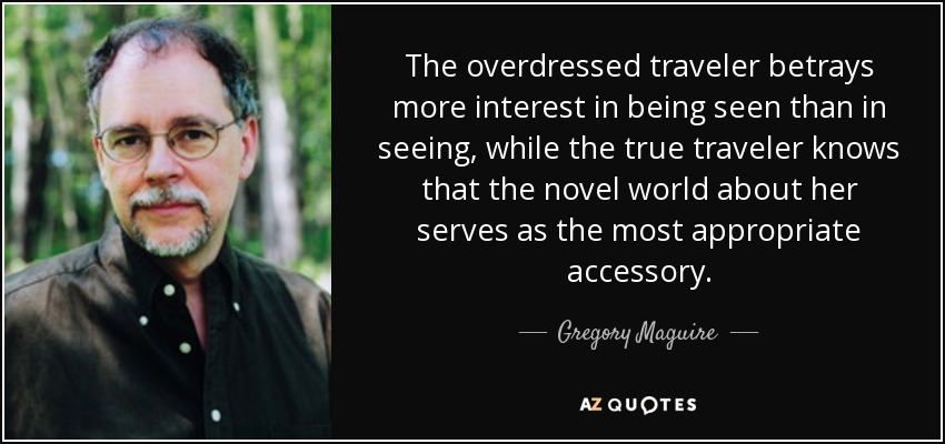 The overdressed traveler betrays more interest in being seen than in seeing, while the true traveler knows that the novel world about her serves as the most appropriate accessory. - Gregory Maguire