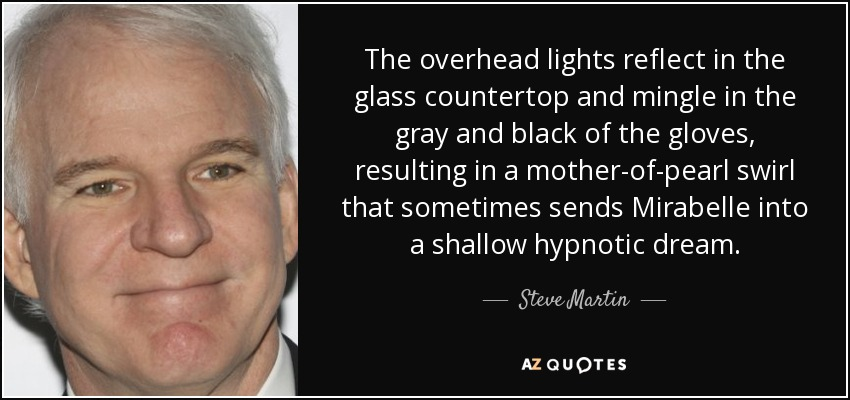 The overhead lights reflect in the glass countertop and mingle in the gray and black of the gloves, resulting in a mother-of-pearl swirl that sometimes sends Mirabelle into a shallow hypnotic dream. - Steve Martin