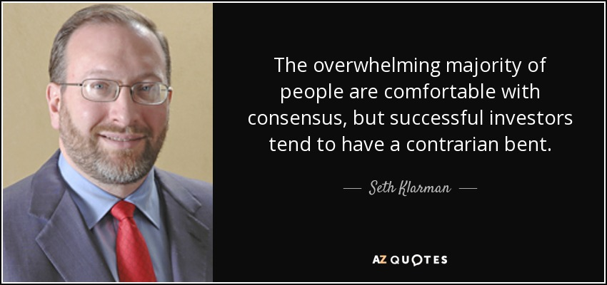 The overwhelming majority of people are comfortable with consensus, but successful investors tend to have a contrarian bent. - Seth Klarman