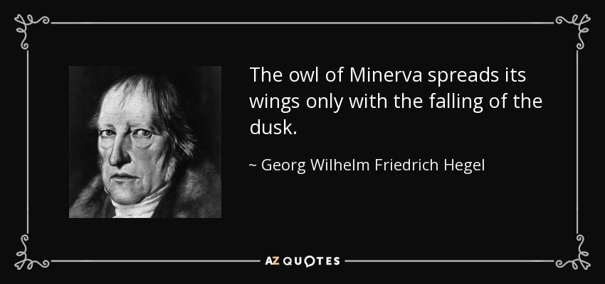 The owl of Minerva spreads its wings only with the falling of the dusk. - Georg Wilhelm Friedrich Hegel