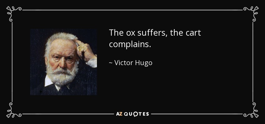 The ox suffers, the cart complains. - Victor Hugo