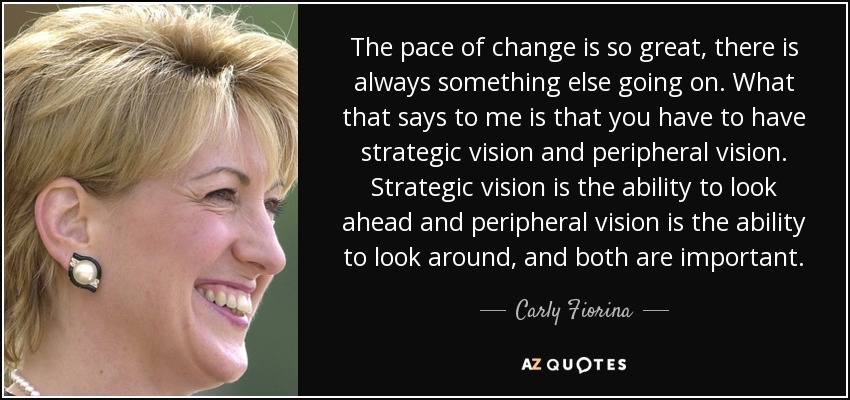 The pace of change is so great, there is always something else going on. What that says to me is that you have to have strategic vision and peripheral vision. Strategic vision is the ability to look ahead and peripheral vision is the ability to look around, and both are important. - Carly Fiorina