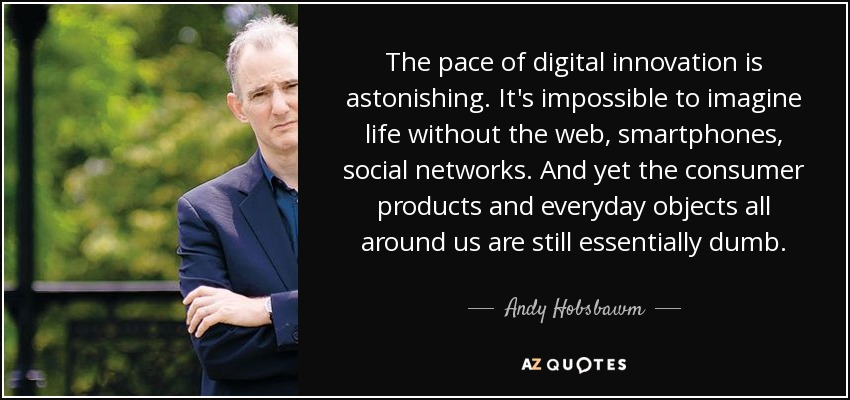 The pace of digital innovation is astonishing. It's impossible to imagine life without the web, smartphones, social networks. And yet the consumer products and everyday objects all around us are still essentially dumb. - Andy Hobsbawm