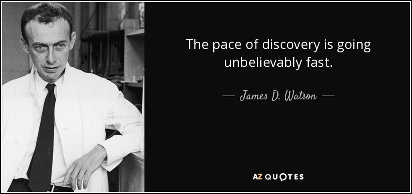 The pace of discovery is going unbelievably fast. - James D. Watson