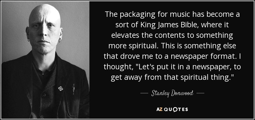 The packaging for music has become a sort of King James Bible, where it elevates the contents to something more spiritual. This is something else that drove me to a newspaper format. I thought,