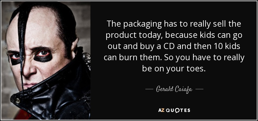 The packaging has to really sell the product today, because kids can go out and buy a CD and then 10 kids can burn them. So you have to really be on your toes. - Gerald Caiafa