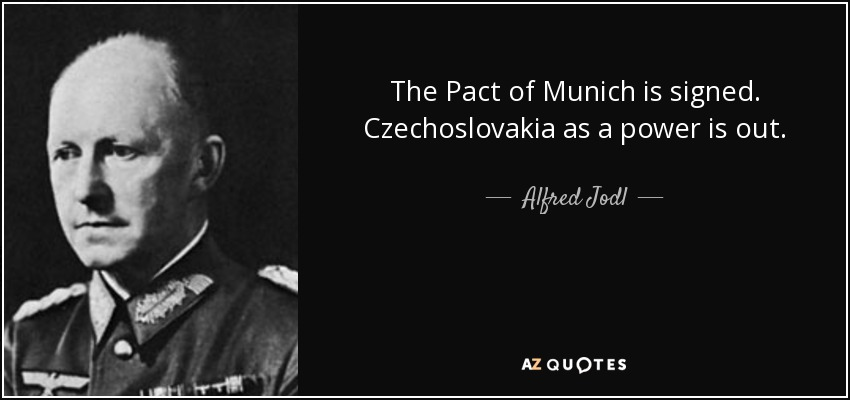 The Pact of Munich is signed. Czechoslovakia as a power is out. - Alfred Jodl