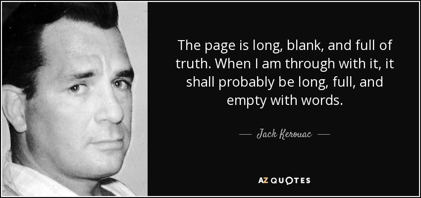 The page is long, blank, and full of truth. When I am through with it, it shall probably be long, full, and empty with words. - Jack Kerouac