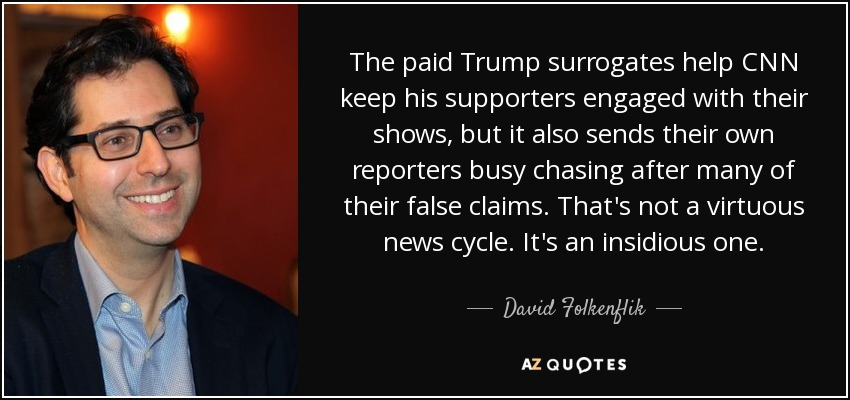 The paid Trump surrogates help CNN keep his supporters engaged with their shows, but it also sends their own reporters busy chasing after many of their false claims. That's not a virtuous news cycle. It's an insidious one. - David Folkenflik