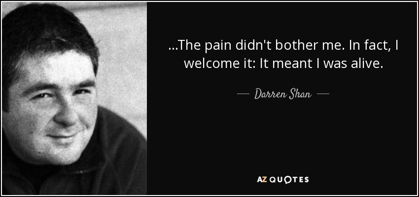 ...The pain didn't bother me. In fact, I welcome it: It meant I was alive. - Darren Shan