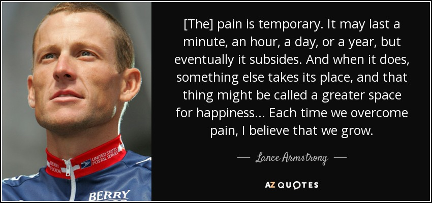 [The] pain is temporary. It may last a minute, an hour, a day, or a year, but eventually it subsides. And when it does, something else takes its place, and that thing might be called a greater space for happiness ... Each time we overcome pain, I believe that we grow. - Lance Armstrong