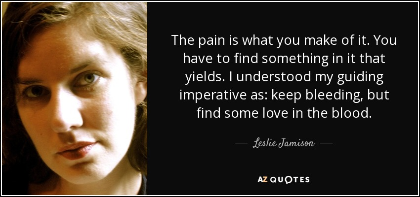 The pain is what you make of it. You have to find something in it that yields. I understood my guiding imperative as: keep bleeding, but find some love in the blood. - Leslie Jamison