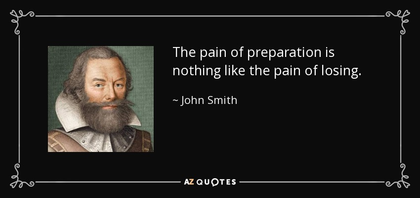 The pain of preparation is nothing like the pain of losing. - John Smith