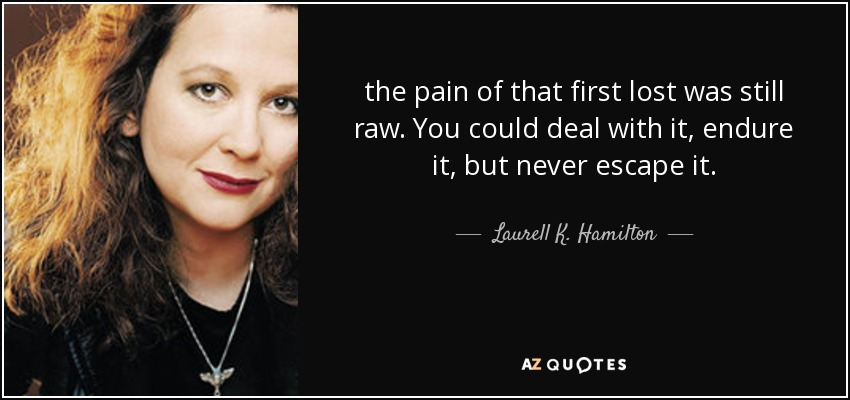 the pain of that first lost was still raw. You could deal with it, endure it, but never escape it. - Laurell K. Hamilton