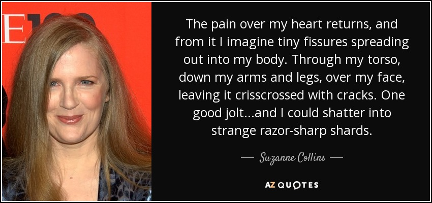 The pain over my heart returns, and from it I imagine tiny fissures spreading out into my body. Through my torso, down my arms and legs, over my face, leaving it crisscrossed with cracks. One good jolt...and I could shatter into strange razor-sharp shards. - Suzanne Collins