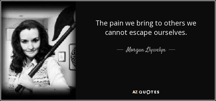 The pain we bring to others we cannot escape ourselves. - Morgan Llywelyn