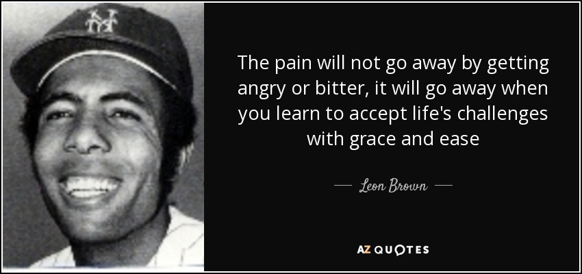 The pain will not go away by getting angry or bitter, it will go away when you learn to accept life's challenges with grace and ease - Leon Brown
