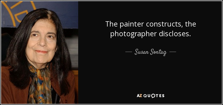 The painter constructs, the photographer discloses. - Susan Sontag
