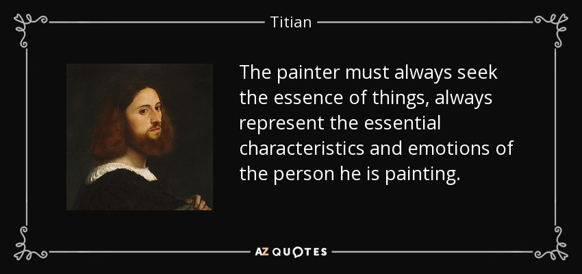 The painter must always seek the essence of things, always represent the essential characteristics and emotions of the person he is painting. - Titian