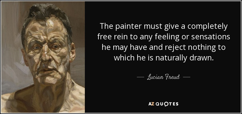 The painter must give a completely free rein to any feeling or sensations he may have and reject nothing to which he is naturally drawn. - Lucian Freud