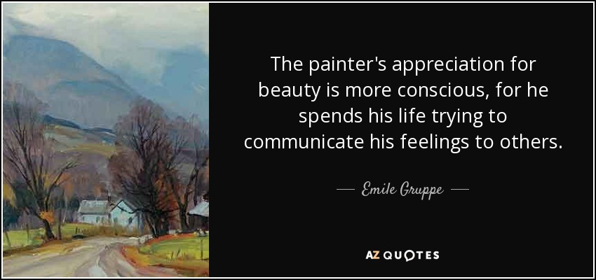 The painter's appreciation for beauty is more conscious, for he spends his life trying to communicate his feelings to others. - Emile Gruppe