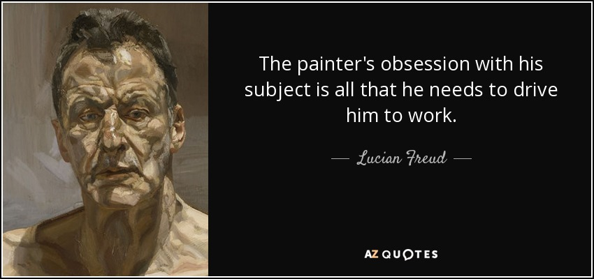 The painter's obsession with his subject is all that he needs to drive him to work. - Lucian Freud