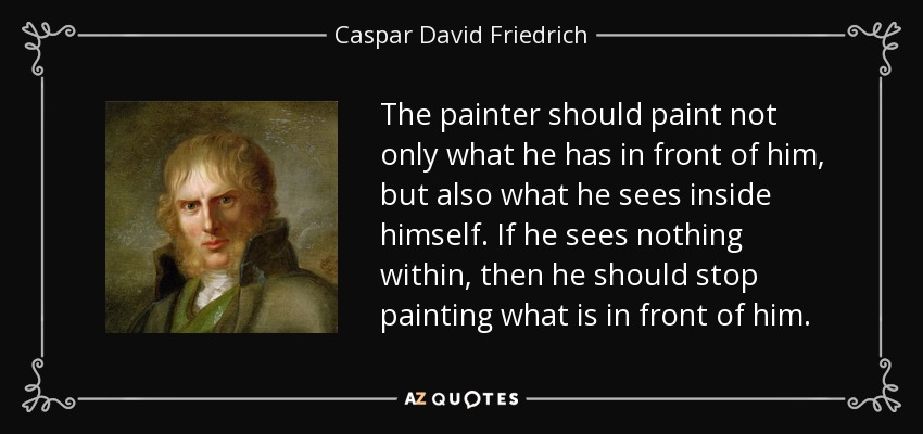 The painter should paint not only what he has in front of him, but also what he sees inside himself. If he sees nothing within, then he should stop painting what is in front of him. - Caspar David Friedrich