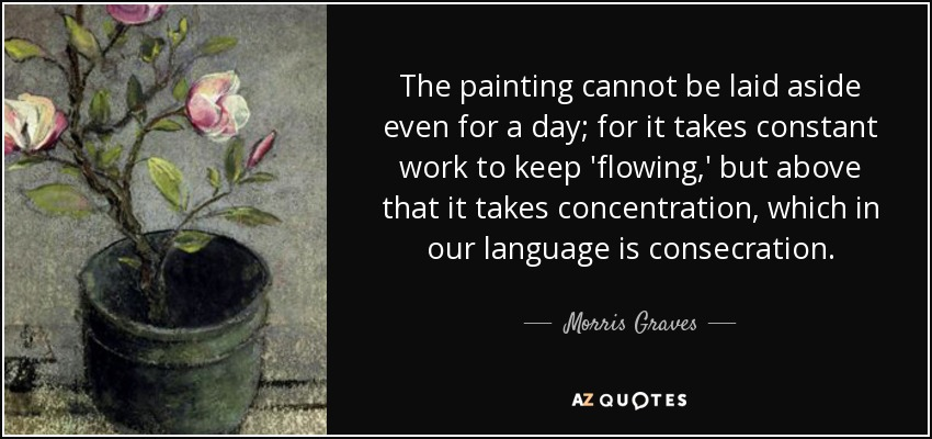 The painting cannot be laid aside even for a day; for it takes constant work to keep 'flowing,' but above that it takes concentration, which in our language is consecration. - Morris Graves