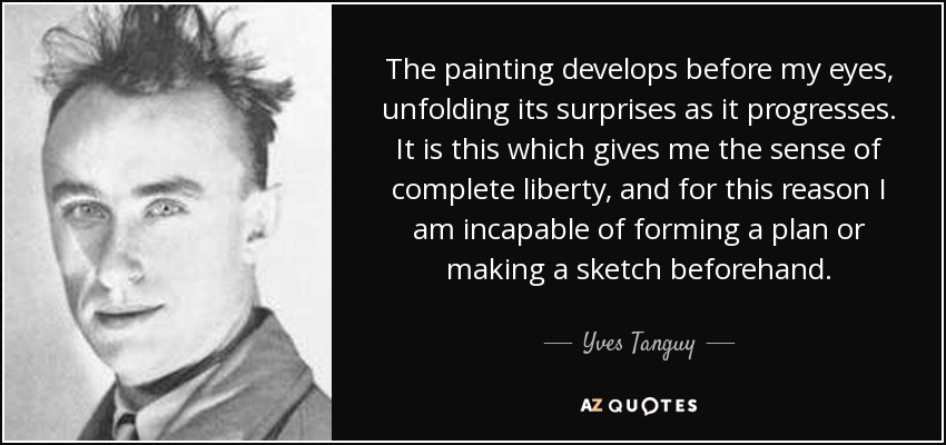 The painting develops before my eyes, unfolding its surprises as it progresses. It is this which gives me the sense of complete liberty, and for this reason I am incapable of forming a plan or making a sketch beforehand. - Yves Tanguy