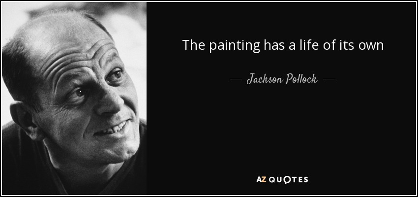 The painting has a life of its own - Jackson Pollock