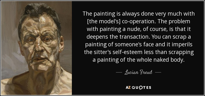 The painting is always done very much with [the model's] co-operation. The problem with painting a nude, of course, is that it deepens the transaction. You can scrap a painting of someone's face and it imperils the sitter's self-esteem less than scrapping a painting of the whole naked body. - Lucian Freud