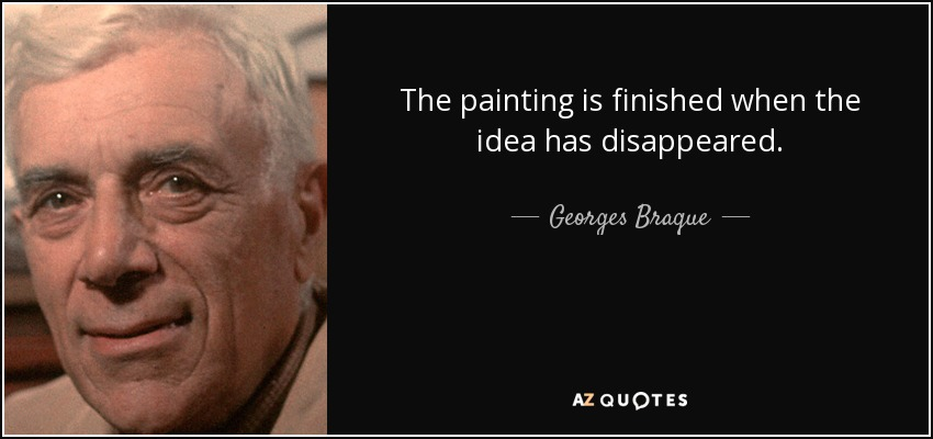 The painting is finished when the idea has disappeared. - Georges Braque