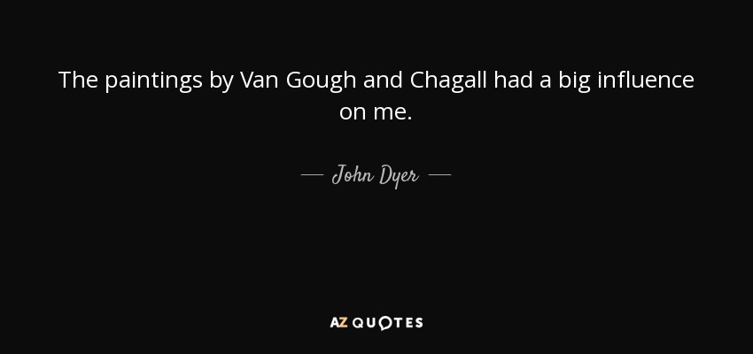 The paintings by Van Gough and Chagall had a big influence on me. - John Dyer