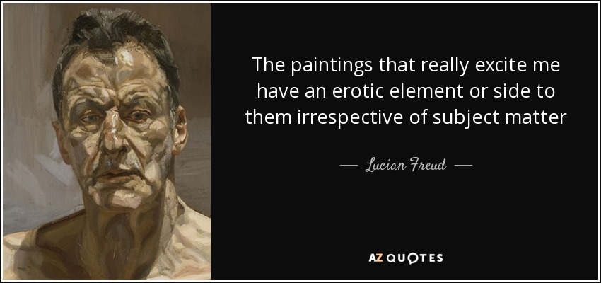 The paintings that really excite me have an erotic element or side to them irrespective of subject matter - Lucian Freud