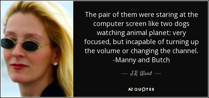 The pair of them were staring at the computer screen like two dogs watching animal planet: very focused, but incapable of turning up the volume or changing the channel. -Manny and Butch - J.R. Ward