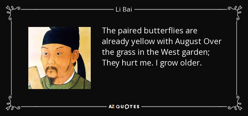 The paired butterflies are already yellow with August Over the grass in the West garden; They hurt me. I grow older. - Li Bai