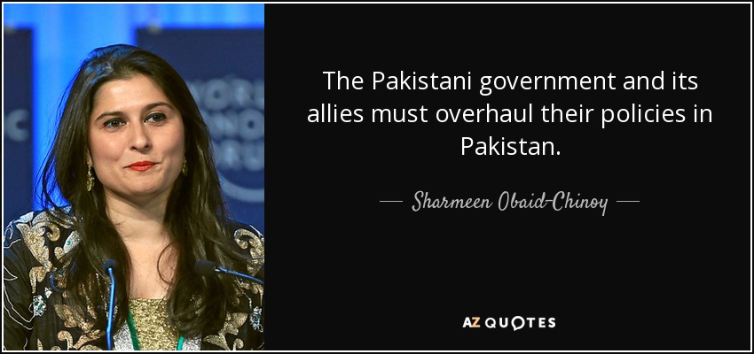 The Pakistani government and its allies must overhaul their policies in Pakistan. - Sharmeen Obaid-Chinoy