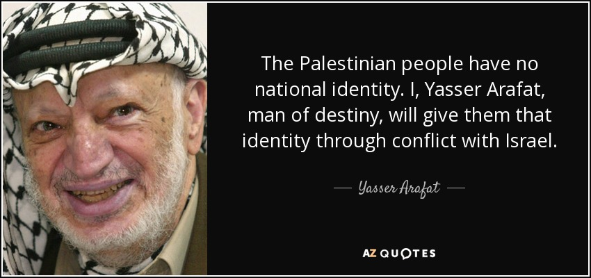 The Palestinian people have no national identity. I, Yasser Arafat, man of destiny, will give them that identity through conflict with Israel. - Yasser Arafat