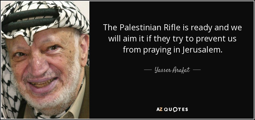 The Palestinian Rifle is ready and we will aim it if they try to prevent us from praying in Jerusalem. - Yasser Arafat