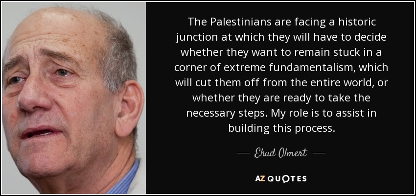 The Palestinians are facing a historic junction at which they will have to decide whether they want to remain stuck in a corner of extreme fundamentalism, which will cut them off from the entire world, or whether they are ready to take the necessary steps. My role is to assist in building this process. - Ehud Olmert
