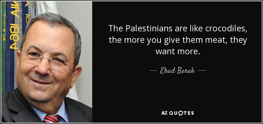 The Palestinians are like crocodiles, the more you give them meat, they want more. - Ehud Barak
