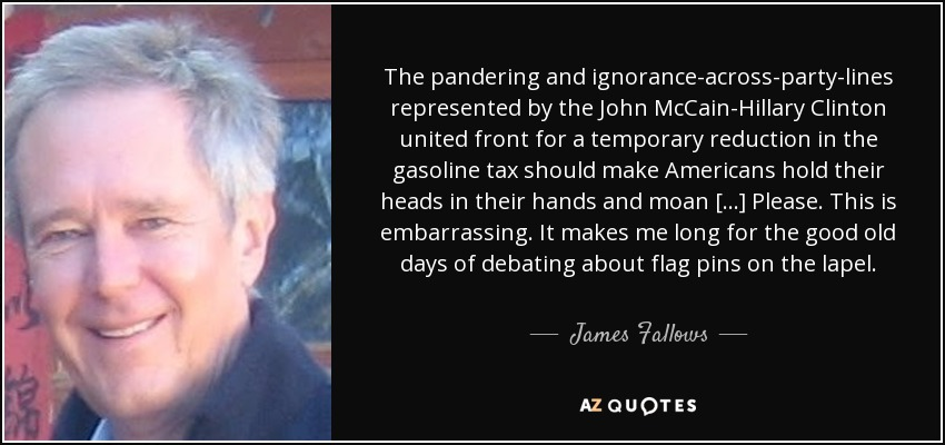 The pandering and ignorance-across-party-lines represented by the John McCain-Hillary Clinton united front for a temporary reduction in the gasoline tax should make Americans hold their heads in their hands and moan [...] Please. This is embarrassing. It makes me long for the good old days of debating about flag pins on the lapel. - James Fallows